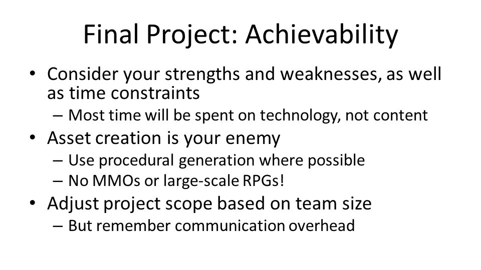 Final Project: Achievability Consider your strengths and weaknesses, as well as time constraints – Most time will be spent on technology, not content