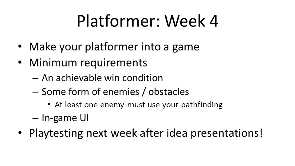 Platformer: Week 4 Make your platformer into a game Minimum requirements – An achievable win condition – Some form of enemies / obstacles At least one