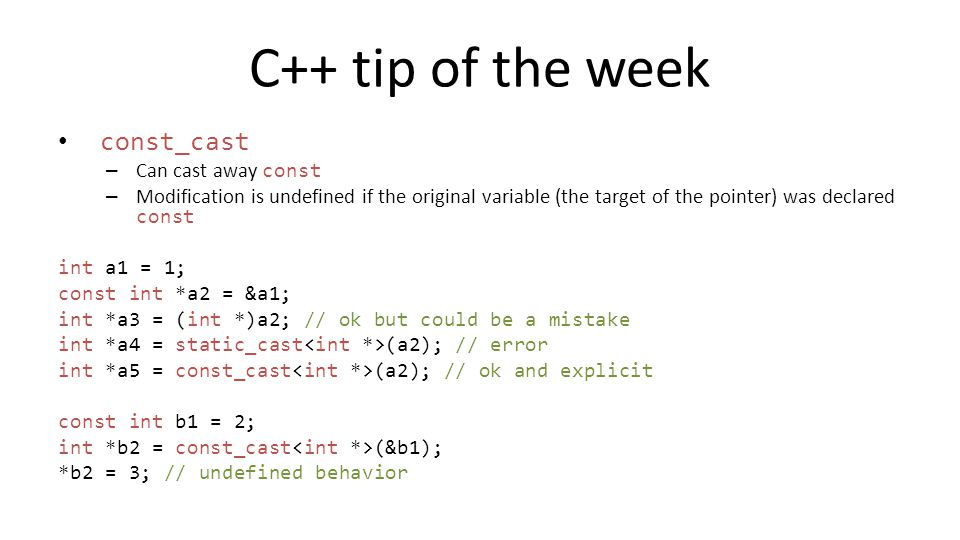 C++ tip of the week const_cast – Can cast away const – Modification is undefined if the original variable (the target of the pointer) was declared con