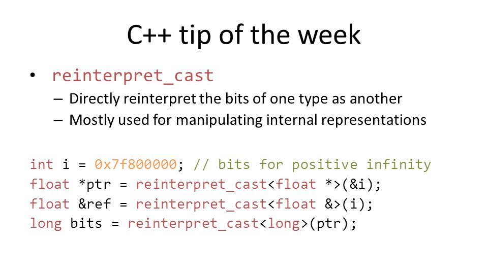 C++ tip of the week reinterpret_cast – Directly reinterpret the bits of one type as another – Mostly used for manipulating internal representations in