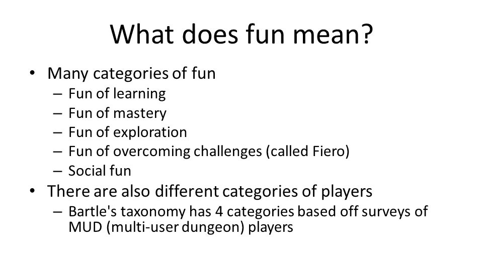 What does fun mean? Many categories of fun – Fun of learning – Fun of mastery – Fun of exploration – Fun of overcoming challenges (called Fiero) – Soc