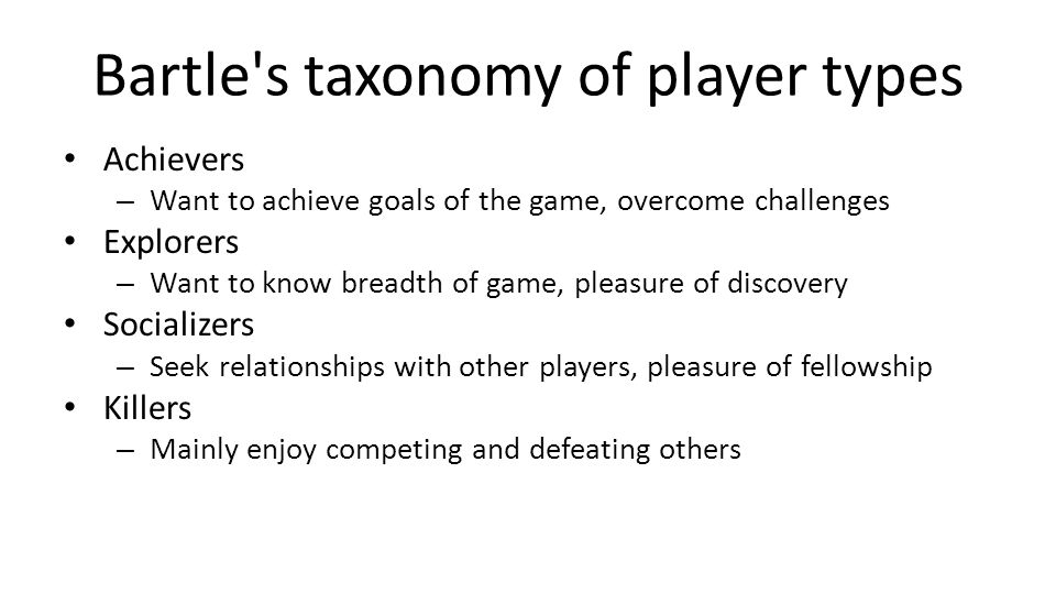 Bartle's taxonomy of player types Achievers – Want to achieve goals of the game, overcome challenges Explorers – Want to know breadth of game, pleasur
