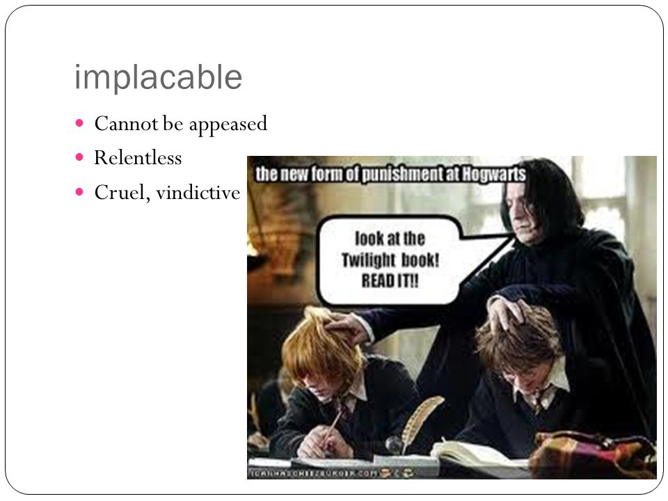 implacable Cannot be appeased Relentless Cruel, vindictive