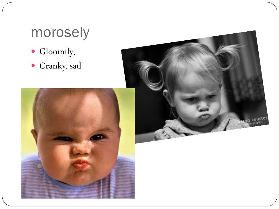 morosely Gloomily, Cranky, sad