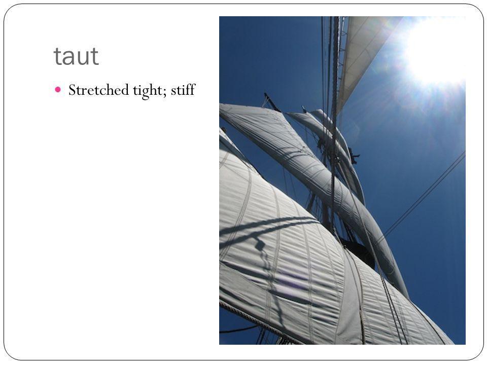 taut Stretched tight; stiff