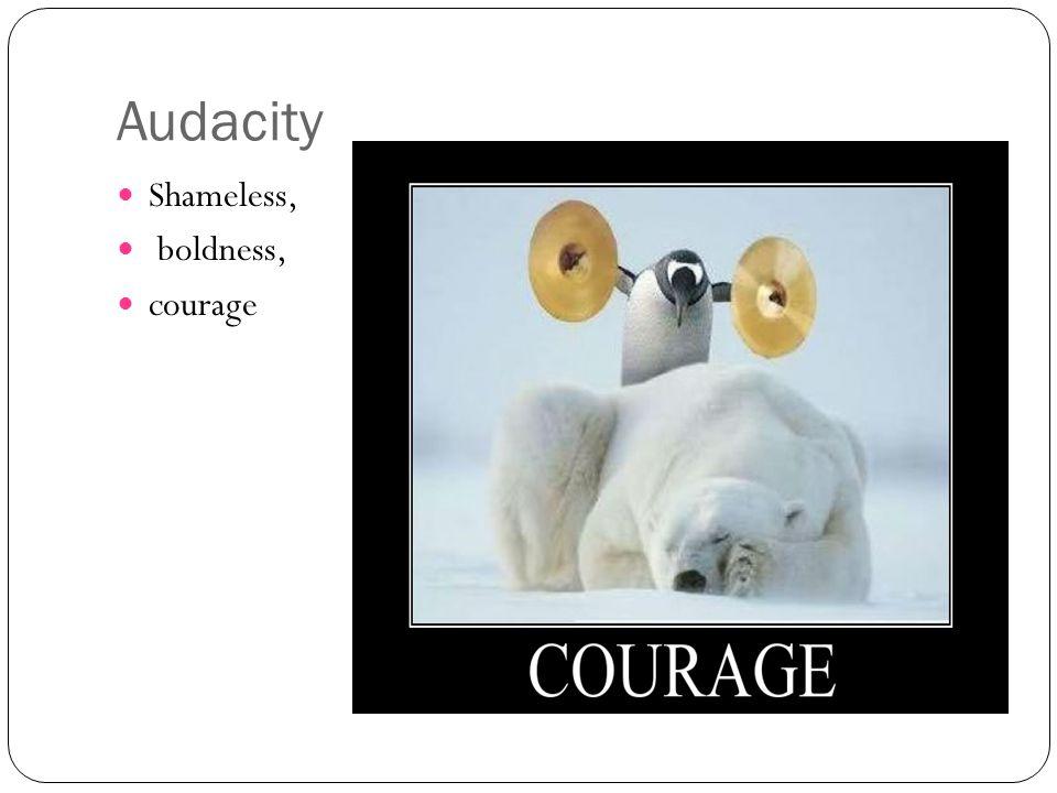 Audacity Shameless, boldness, courage