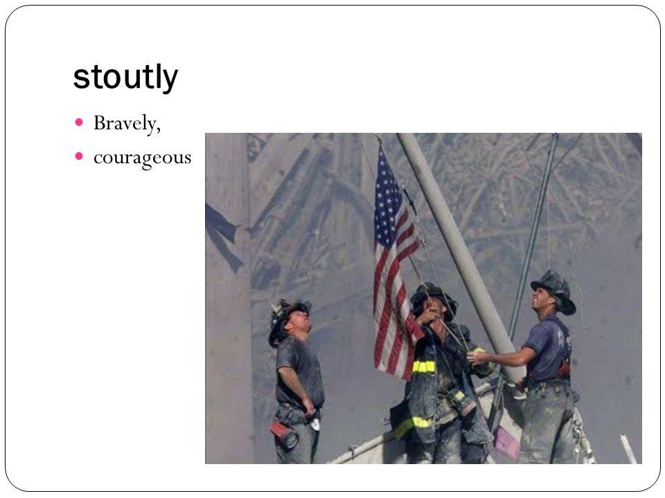 stoutly Bravely, courageous