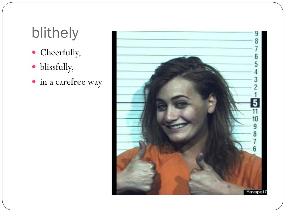 blithely Cheerfully, blissfully, in a carefree way