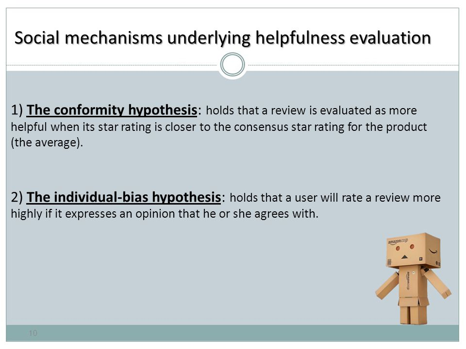 Social mechanisms underlying helpfulness evaluation 1) The conformity hypothesis: holds that a review is evaluated as more helpful when its star rating is closer to the consensus star rating for the product (the average).