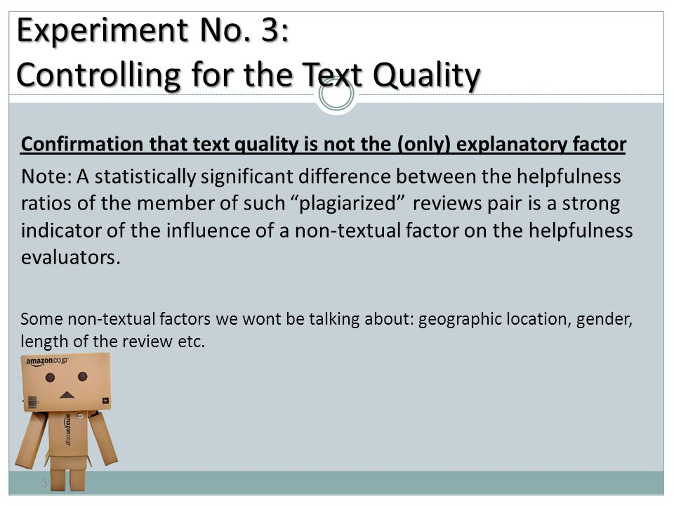 Confirmation that text quality is not the (only) explanatory factor Note: A statistically significant difference between the helpfulness ratios of the member of such plagiarized reviews pair is a strong indicator of the influence of a non-textual factor on the helpfulness evaluators.