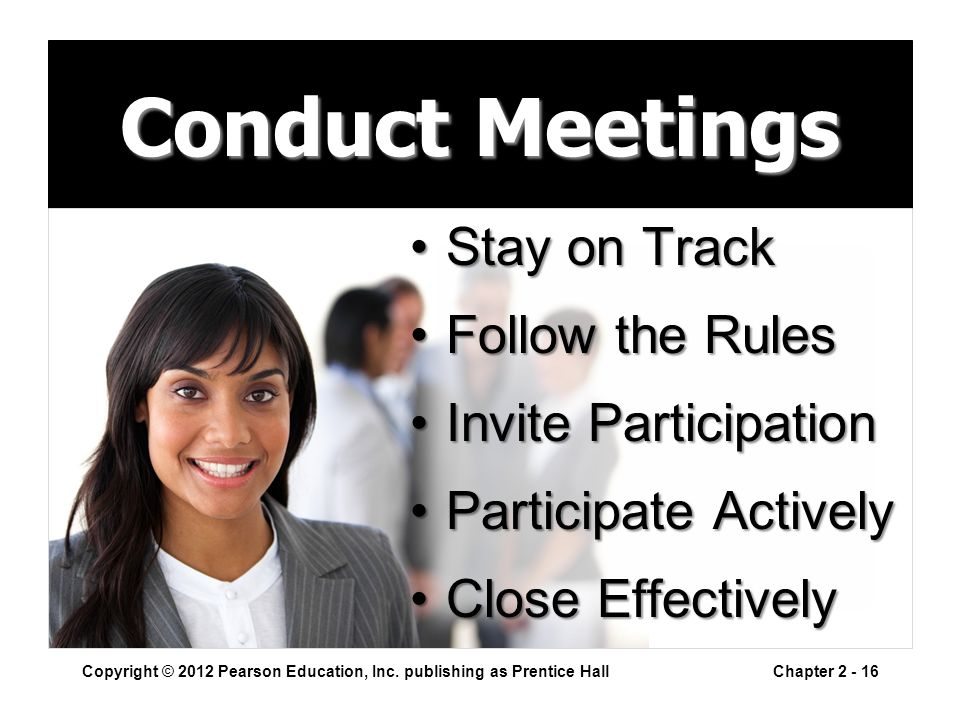 Conduct Meetings Stay on TrackStay on Track Follow the RulesFollow the Rules Invite ParticipationInvite Participation Participate ActivelyParticipate Actively Close EffectivelyClose Effectively Copyright © 2012 Pearson Education, Inc.