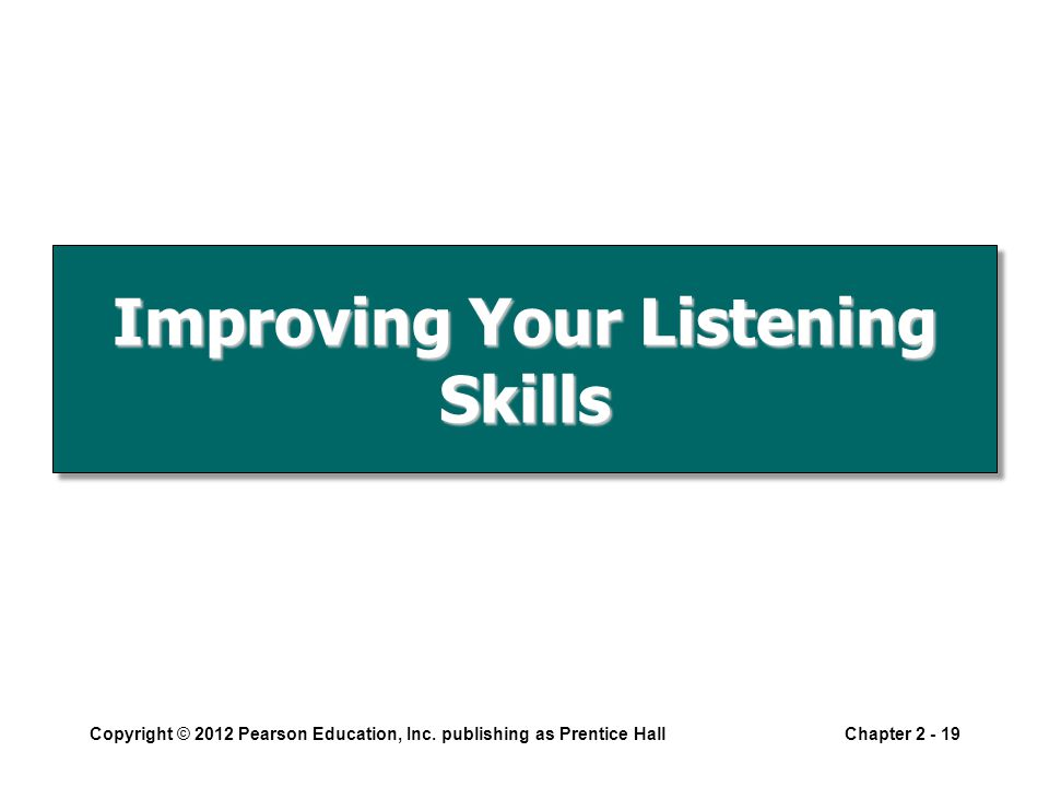 Improving Your Listening Skills Copyright © 2012 Pearson Education, Inc.