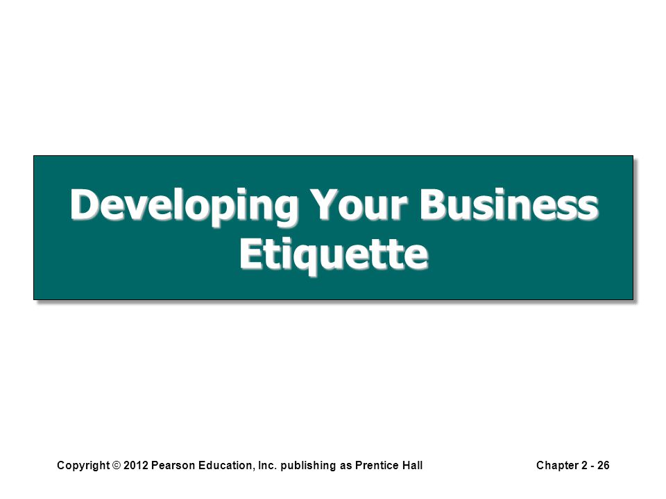 Developing Your Business Etiquette Copyright © 2012 Pearson Education, Inc.