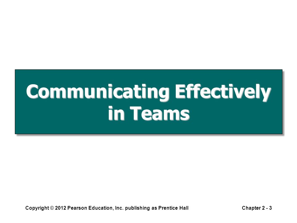 Communicating Effectively in Teams Copyright © 2012 Pearson Education, Inc.