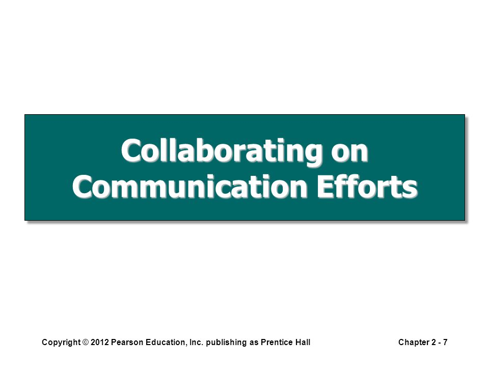 Collaborating on Communication Efforts Copyright © 2012 Pearson Education, Inc.