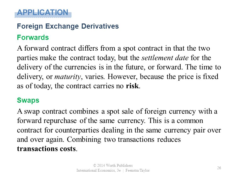 © 2014 Worth Publishers International Economics, 3e | Feenstra/Taylor 26 Foreign Exchange Derivatives Forwards A forward contract differs from a spot contract in that the two parties make the contract today, but the settlement date for the delivery of the currencies is in the future, or forward.