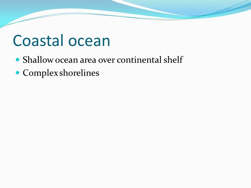 Coastal ocean Shallow ocean area over continental shelf Complex shorelines