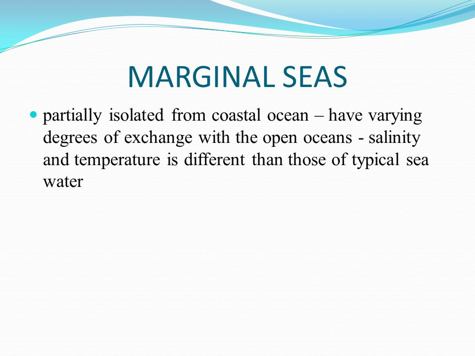 MARGINAL SEAS partially isolated from coastal ocean – have varying degrees of exchange with the open oceans - salinity and temperature is different th