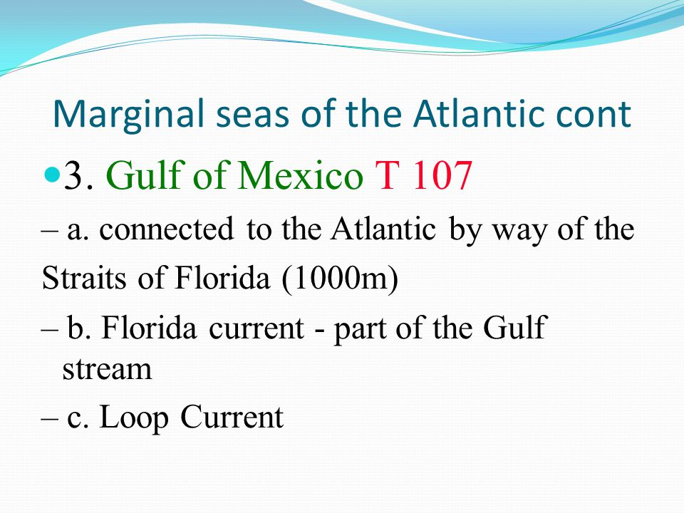 Marginal seas of the Atlantic cont 3. Gulf of Mexico T 107 – a. connected to the Atlantic by way of the Straits of Florida (1000m) – b. Florida curren