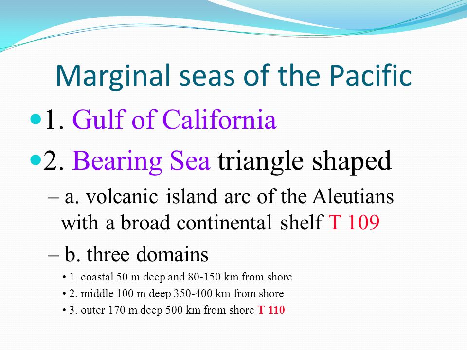 Marginal seas of the Pacific 1. Gulf of California 2. Bearing Sea triangle shaped – a. volcanic island arc of the Aleutians with a broad continental s