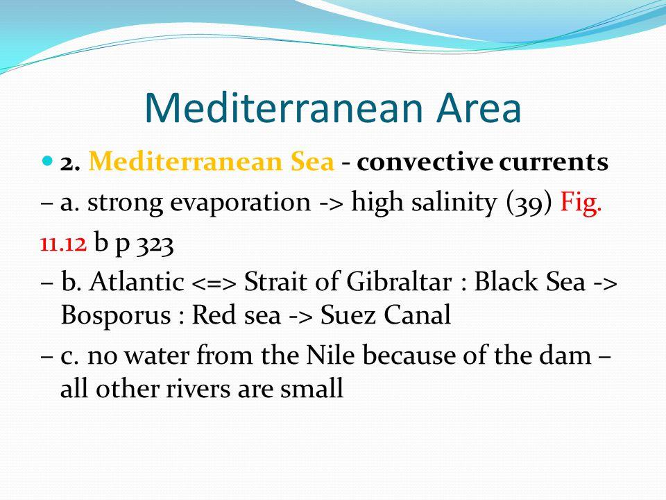 Mediterranean Area 2. Mediterranean Sea - convective currents – a. strong evaporation -> high salinity (39) Fig. 11.12 b p 323 – b. Atlantic Strait of