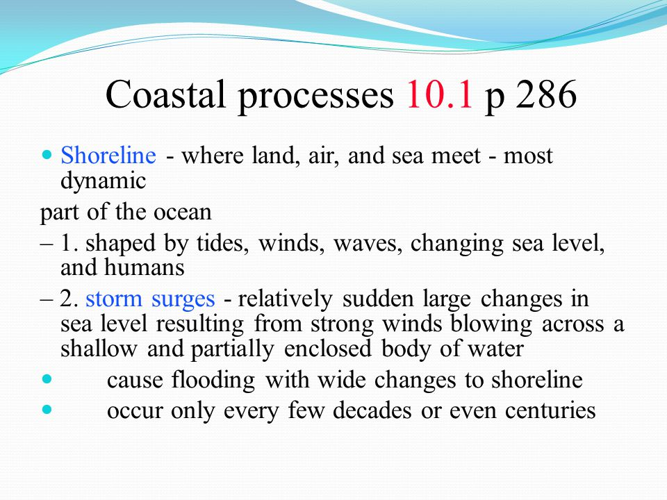 Coastal processes 10.1 p 286 Shoreline - where land, air, and sea meet - most dynamic part of the ocean – 1. shaped by tides, winds, waves, changing s