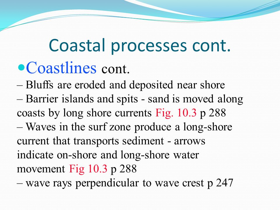 Coastal processes cont. Coastlines cont. – Bluffs are eroded and deposited near shore – Barrier islands and spits - sand is moved along coasts by long