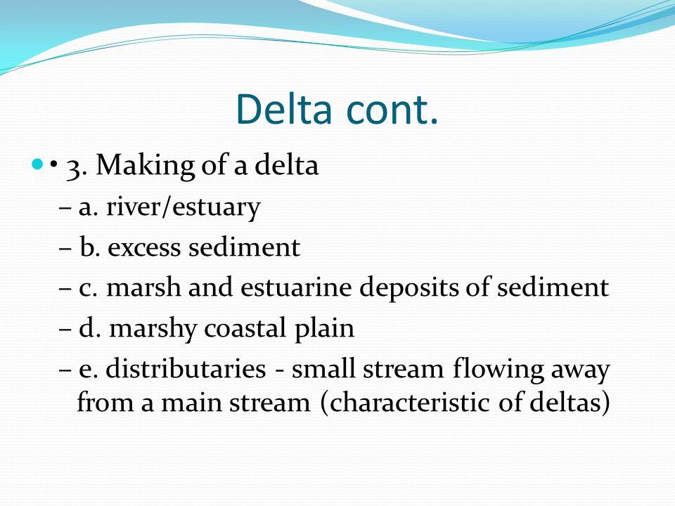 Delta cont. 3. Making of a delta – a. river/estuary – b. excess sediment – c. marsh and estuarine deposits of sediment – d. marshy coastal plain – e.