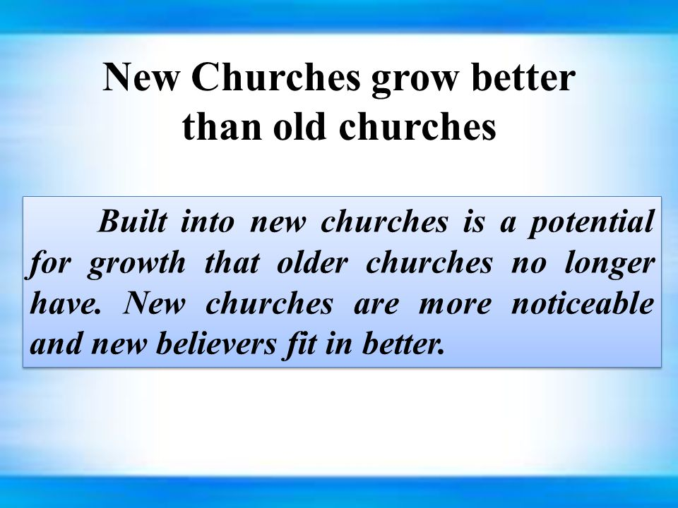New Churches grow better than old churches Built into new churches is a potential for growth that older churches no longer have.