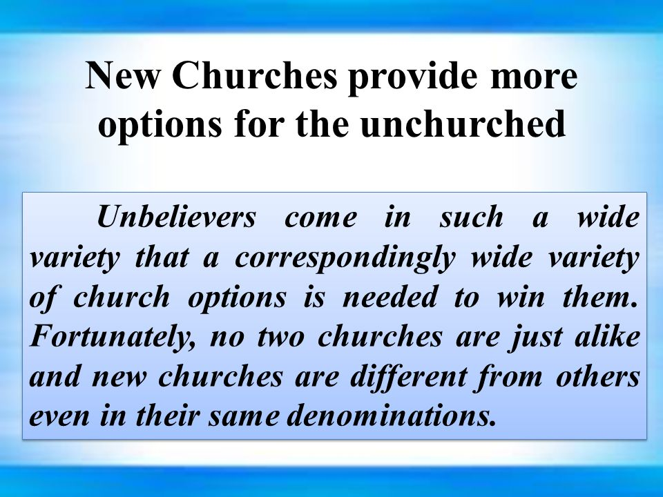 New Churches provide more options for the unchurched Unbelievers come in such a wide variety that a correspondingly wide variety of church options is needed to win them.