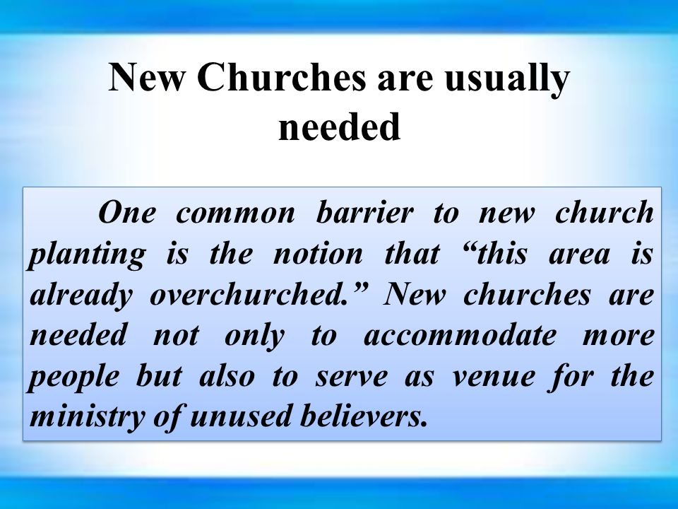 New Churches are usually needed One common barrier to new church planting is the notion that this area is already overchurched. New churches are needed not only to accommodate more people but also to serve as venue for the ministry of unused believers.