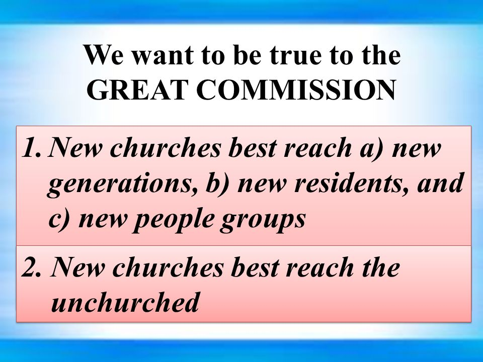 We want to be true to the GREAT COMMISSION 1.New churches best reach a) new generations, b) new residents, and c) new people groups 2.