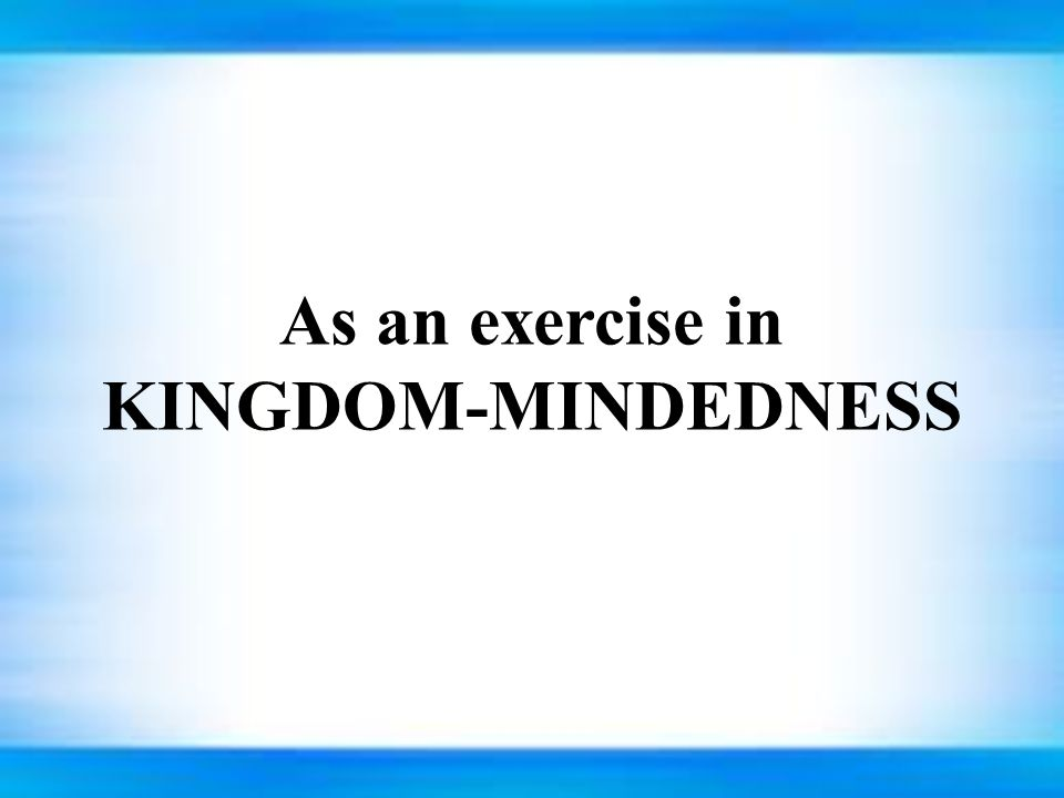 As an exercise in KINGDOM-MINDEDNESS