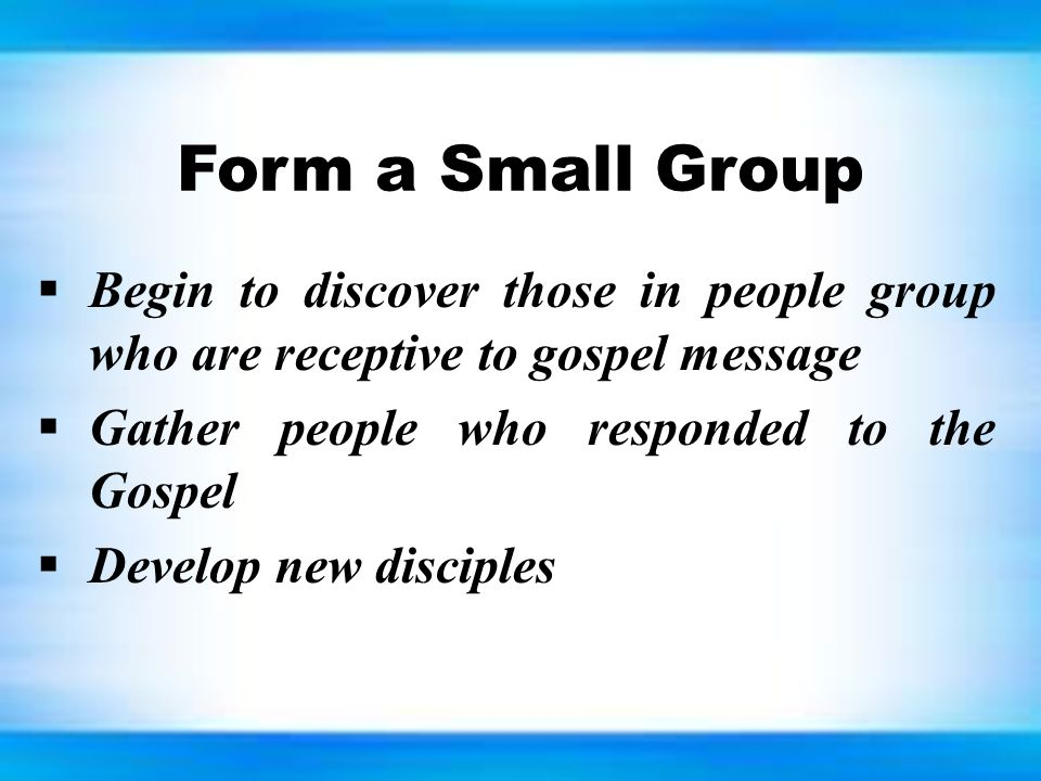 Form a Small Group  Begin to discover those in people group who are receptive to gospel message  Gather people who responded to the Gospel  Develop new disciples