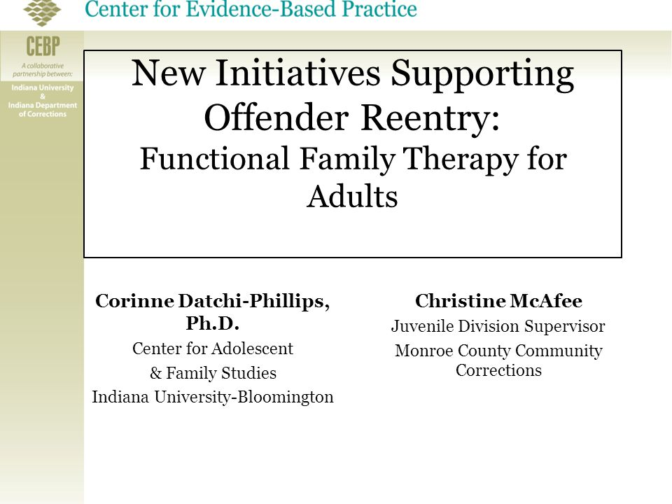 New Initiatives Supporting Offender Reentry: Functional Family Therapy for Adults Corinne Datchi-Phillips, Ph.D. Center for Adolescent & Family Studie
