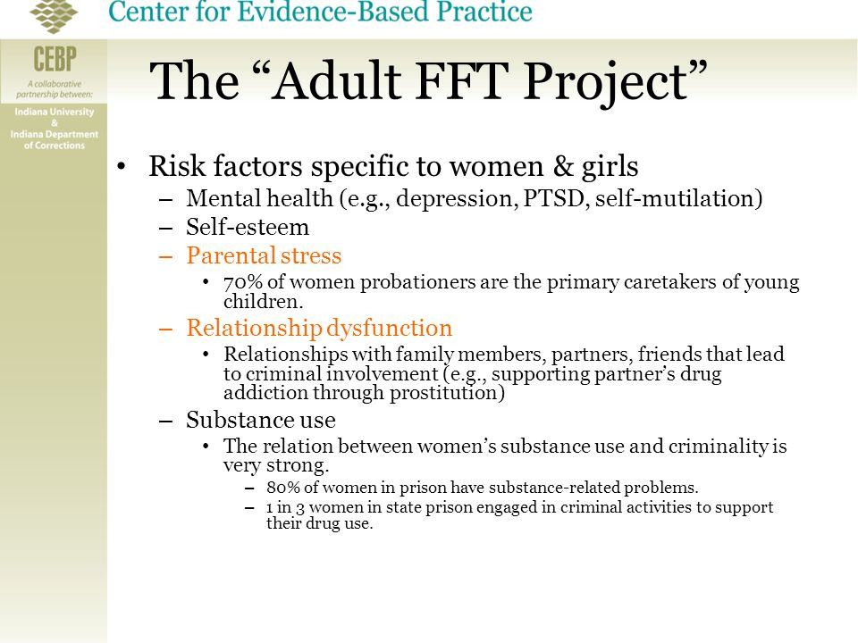 "The ""Adult FFT Project"" Risk factors specific to women & girls – Mental health (e.g., depression, PTSD, self-mutilation) – Self-esteem – Parental stre"