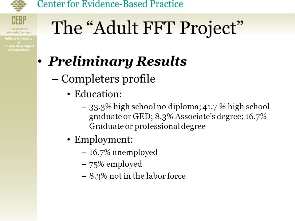 "The ""Adult FFT Project"" Preliminary Results – Completers profile Education: – 33.3% high school no diploma; 41.7 % high school graduate or GED; 8.3% A"