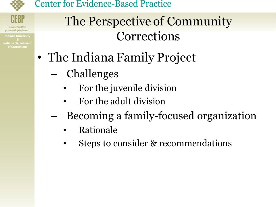 The Perspective of Community Corrections The Indiana Family Project – Challenges For the juvenile division For the adult division – Becoming a family-