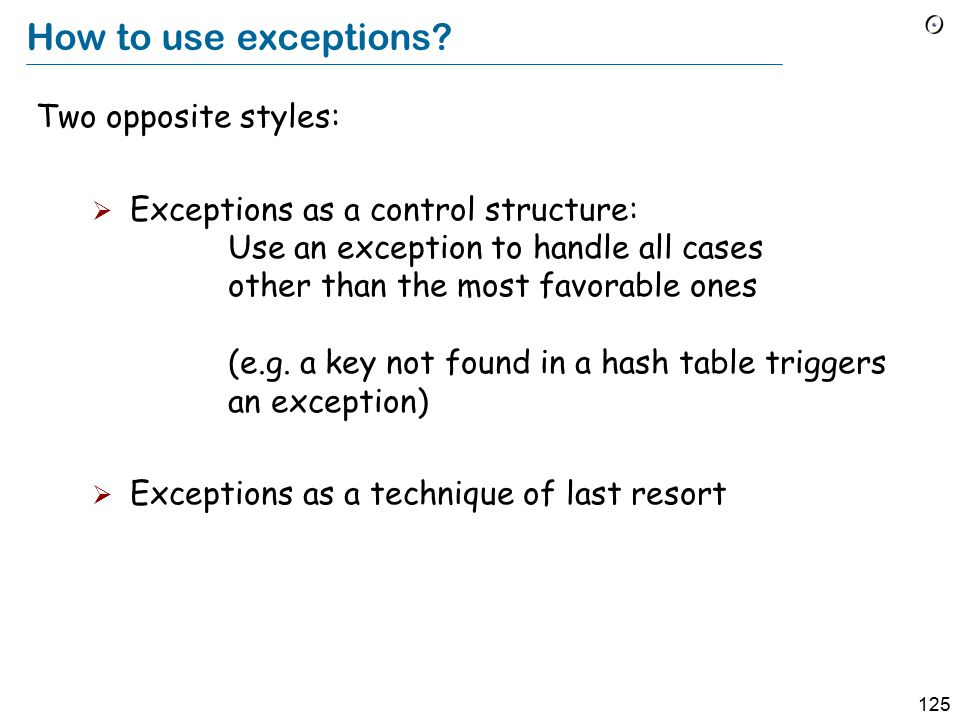 124 Java: raising an exception Instruction: throw my_exception The enclosing routine should be of the form my_routine (…) throws my_exception { … if abnormal_condition throw my_exception; }