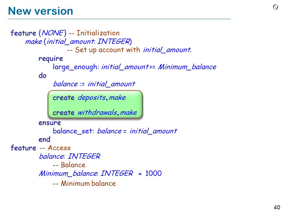 39 class ACCOUNT create make feature {NONE} – Implementation add (sum : INTEGER) -- Add sum to the balance.
