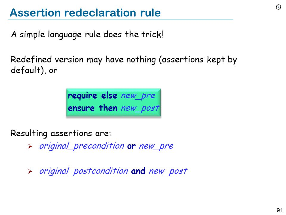 90 Assertion redeclaration rule When redeclaring a routine, we may only:  Keep or weaken the precondition  Keep or strengthen the postcondition