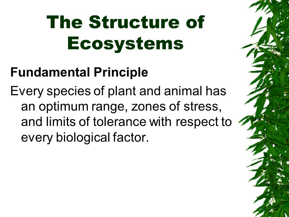 The Structure of Ecosystems Fundamental Principle Every species of plant and animal has an optimum range, zones of stress, and limits of tolerance with respect to every biological factor.