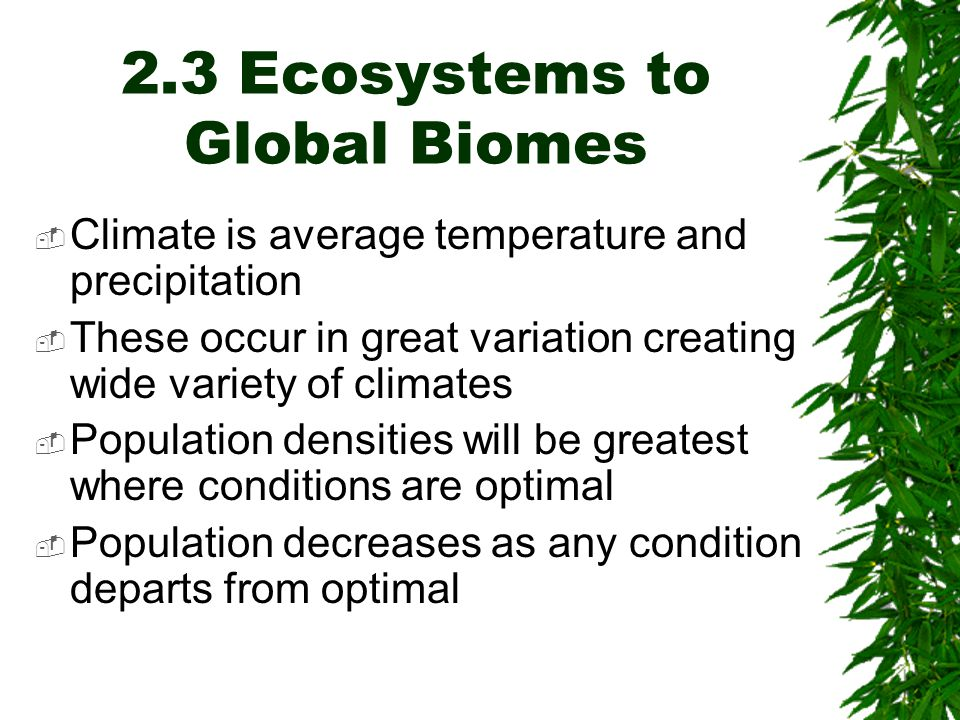 2.3 Ecosystems to Global Biomes  Climate is average temperature and precipitation  These occur in great variation creating wide variety of climates  Population densities will be greatest where conditions are optimal  Population decreases as any condition departs from optimal