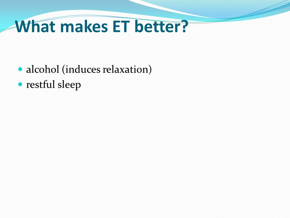What makes ET better? alcohol (induces relaxation) restful sleep