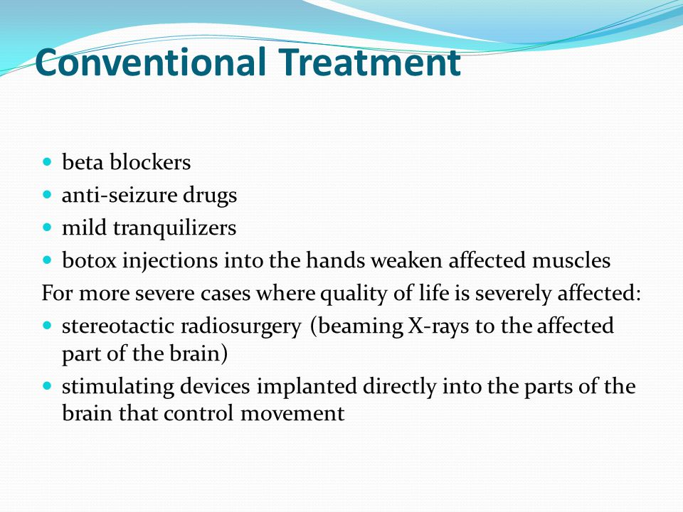 Conventional Treatment beta blockers anti-seizure drugs mild tranquilizers botox injections into the hands weaken affected muscles For more severe cas