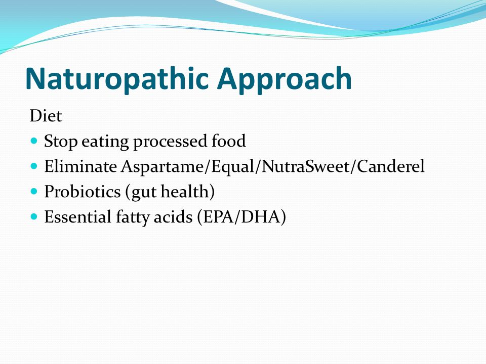Naturopathic Approach Diet Stop eating processed food Eliminate Aspartame/Equal/NutraSweet/Canderel Probiotics (gut health) Essential fatty acids (EPA