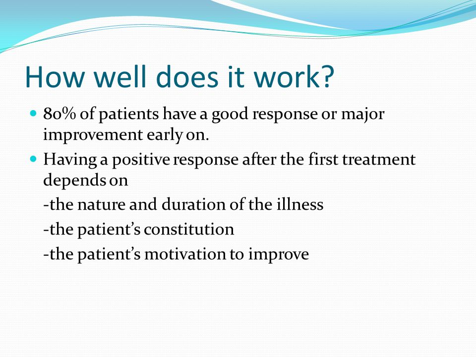 How well does it work? 80% of patients have a good response or major improvement early on. Having a positive response after the first treatment depend