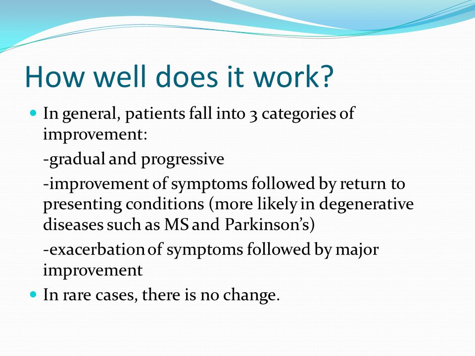 How well does it work? In general, patients fall into 3 categories of improvement: -gradual and progressive -improvement of symptoms followed by retur