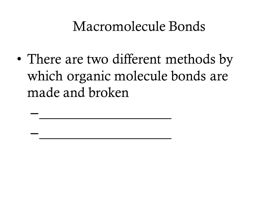 Macromolecule Bonds There are two different methods by which organic molecule bonds are made and broken – ___________________