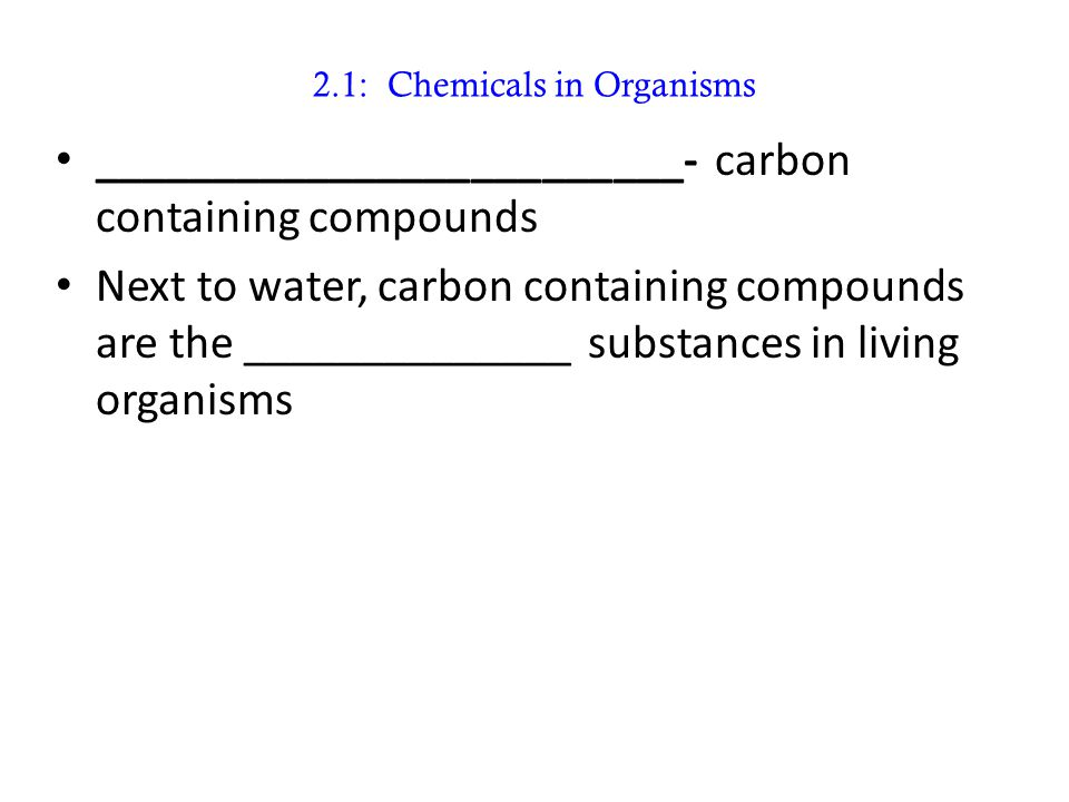 2.1: Chemicals in Organisms _________________________- carbon containing compounds Next to water, carbon containing compounds are the ______________ s